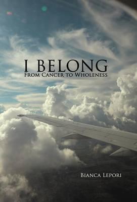 I Belong: From Cancer to Wholeness (Hardback)