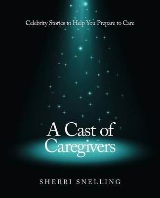 A Cast of Caregivers: Celebrity Stories to Help You Prepare to Care (Paperback)