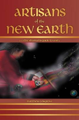 Artisans of the New Earth: A Celtic Shaman's Guide to Unity (Paperback)
