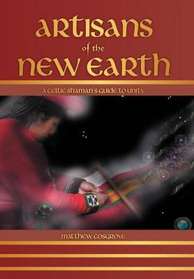 Artisans of the New Earth: A Celtic Shaman's Guide to Unity (Hardback)