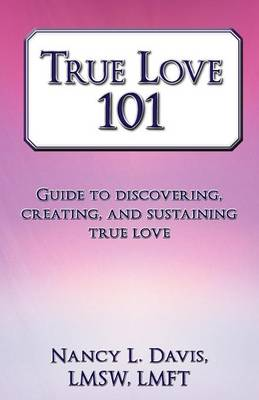 True Love 101: Guide to Discovering, Creating, and Sustaining True Love (Paperback)