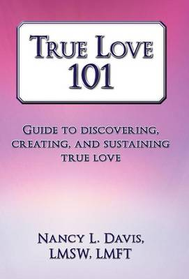 True Love 101: Guide to Discovering, Creating, and Sustaining True Love (Hardback)