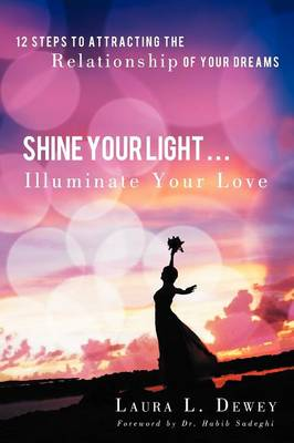 Shine Your Light ... Illuminate Your Love: 12 Steps to Attracting the Relationship of Your Dreams (Paperback)