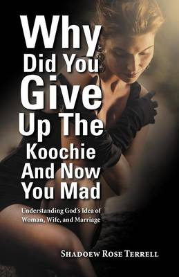 Why Did You Give Up the Koochie and Now You Mad: Understanding God's Idea of Woman, Wife, and Marriage (Paperback)