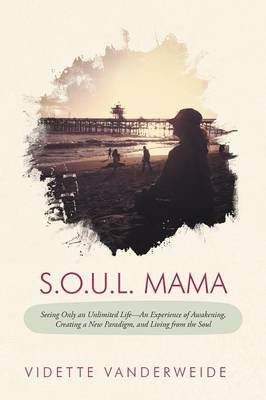 S.O.U.L. Mama: Seeing Only an Unlimited Life-An Experience of Awakening, Creating a New Paradigm, and Living from the Soul (Paperback)
