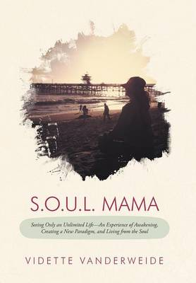 S.O.U.L. Mama: Seeing Only an Unlimited Life-An Experience of Awakening, Creating a New Paradigm, and Living from the Soul (Hardback)