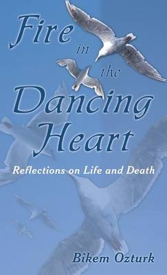 Fire in the Dancing Heart: Reflections on Life and Death (Hardback)