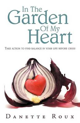 In the Garden of My Heart: Take Action to Find Balance in Your Life Before Crisis (Paperback)