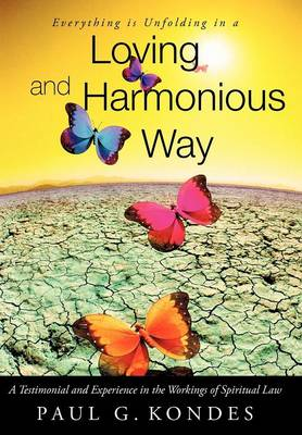 Everything Is Unfolding in a Loving and Harmonious Way: A Testimonial and Experience in the Workings of Spiritual Law (Hardback)