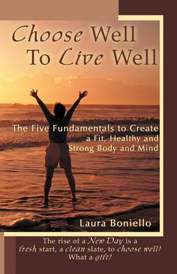 Choose Well to Live Well: The Five Fundamentals to Create a Fit, Healthy and Strong Body and Mind (Paperback)