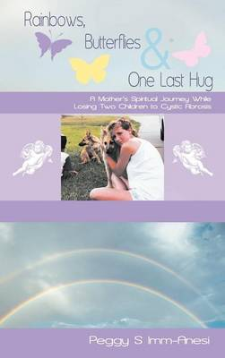 Rainbows, Butterflies & One Last Hug: A Mother's Spiritual Journey Losing Two Children to Cystic Fibrosis (Hardback)