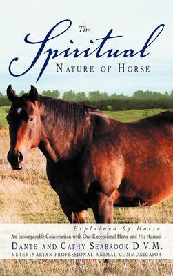 The Spiritual Nature of Horse Explained by Horse: An Incomparable Conversation Between One Exceptional Horse and His Human (Hardback)