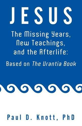 Jesus - The Missing Years, New Teachings & the Afterlife: Based on the Urantia Book (Paperback)