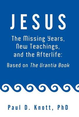 Jesus - The Missing Years, New Teachings & the Afterlife: Based on the Urantia Book (Hardback)