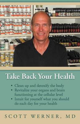Take Back Your Health: Clean Up and Detoxify the Body, Revitalize Your Organs and Brain Functioning at the Cellular Level, and Intuit for You (Paperback)