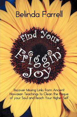 Find Your Friggin' Joy: Discover Missing Links from Ancient Hawaiian Teachings to Clean the Plaque of Your Soul and Reach Your Higher Self. (Paperback)