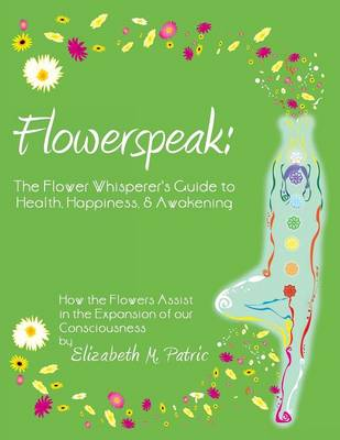 Flowerspeak: The Flower Whisperer's Guide to Health, Happiness, and Awakening: How the Flowers Assist in the Expansion of Our Consc (Paperback)