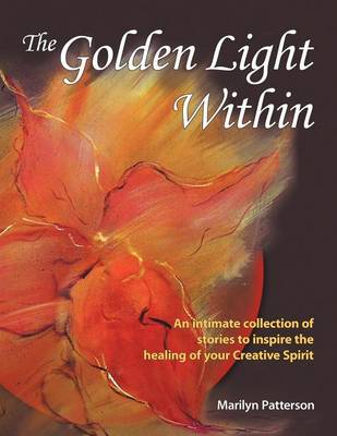 The Golden Light Within: An Intimate Collection of Stories to Inspire the Healing of Your Creative Spirit (Paperback)