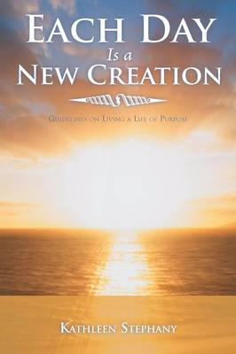 Each Day Is a New Creation: Guidelines on Living a Life of Purpose (Paperback)