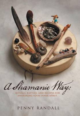 A Shamanic Way: Rituals, Rattles, and Recipes for Awakening Your Inner Spirit (Hardback)