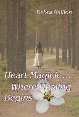 Heart Magick ... Where Healing Begins (Hardback)