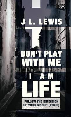 Don't Play with Me, I Am Life: Follow the Direction of Your Bishop (Penis) (Hardback)