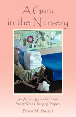 A Guru in the Nursery: Fifty Ways to Remember Your Spirit While Changing Diapers (Paperback)