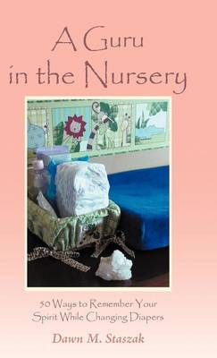 A Guru in the Nursery: Fifty Ways to Remember Your Spirit While Changing Diapers (Hardback)