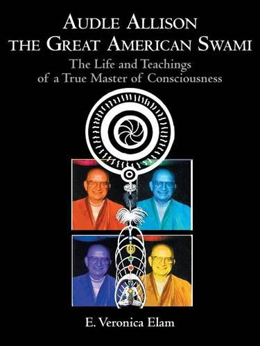 Audle Allison the Great American Swami: The Life and Teachings of a True Master of Consciousness (Paperback)