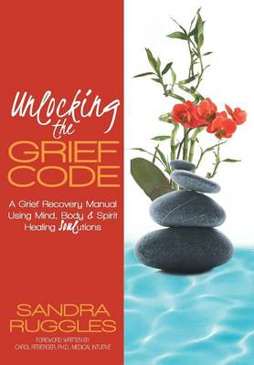 Unlocking the Grief Code: A Grief Recovery Manual Using Mind, Body & Spirit Healing Soulutions (Hardback)