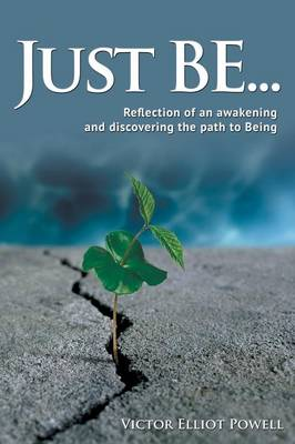 Just Be...: Reflection of an Awakening and Discovering the Path to Being (Paperback)