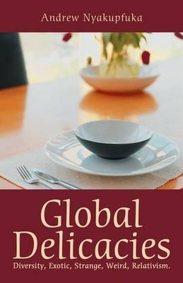Global Delicacies: Diversity, Exotic, Strange, Weird, Relativism. (Paperback)