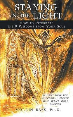Staying in the Light: How to Integrate the 9 Wisdoms from Your Soul: A Handbook for Successful People Who Want More Success (Paperback)