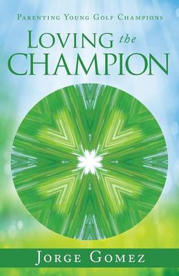 Loving the Champion: Parenting Young Golf Champions (Paperback)
