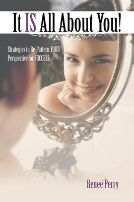 It Is All about You!: Strategies to Re-Pattern Your Perspective for Success (Paperback)