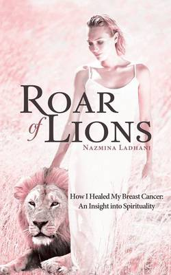 Roar of Lions: How I Healed My Breast Cancer: An Insight Into Spirituality (Paperback)