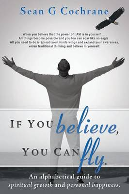 If You Believe, You Can Fly.: An Alphabetical Guide to Spiritual Growth and Personal Happiness. (Paperback)