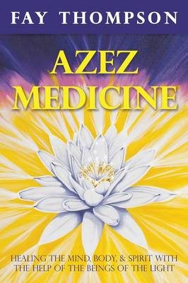 Azez Medicine: Healing the Mind, Body, and Spirit with the Help of the Beings of the Light (Paperback)