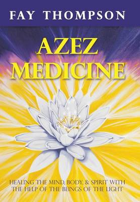 Azez Medicine: Healing the Mind, Body, and Spirit with the Help of the Beings of the Light (Hardback)