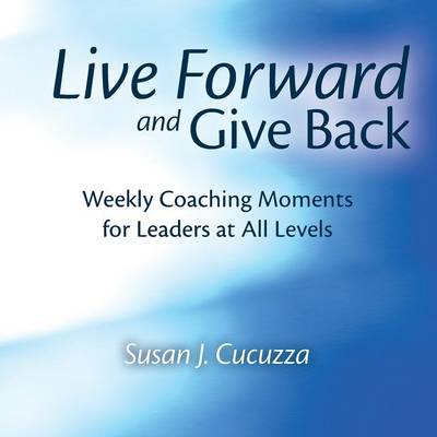 Live Forward and Give Back: Weekly Coaching Moments for Leaders at All Levels (Paperback)