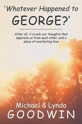 'Whatever Happened to George?': After All, It Is Only Our Thoughts That Separate Us from Each Other, and a Place of Everlasting Love (Paperback)