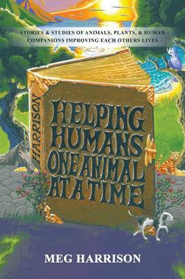 Helping Humans One Animal at a Time: Stories & Studies of Animals, Plants & Human Companions Improving Each Others Lives (Paperback)