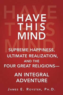 Have This Mind: Supreme Happiness, Ultimate Realization, and the Four Great Religions--An Integral Adventure (Paperback)