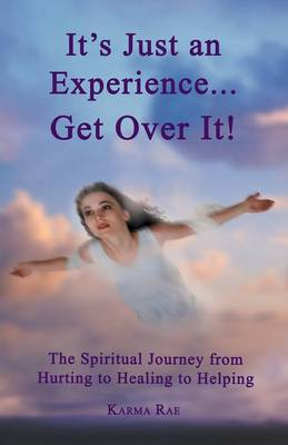 It's Just an Experience ... Get Over It!: The Spiritual Journey from Hurting to Healing to Helping (Paperback)