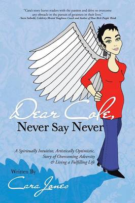 Dear Cole, Never Say Never: A Spiritually Intuitive, Artistically Optimistic, Story of Overcoming Adversity & Living a Fulfilling Life (Paperback)