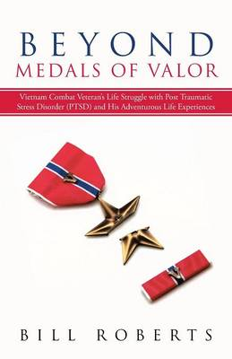 Beyond Medals of Valor: Vietnam Combat Veteran's Life Struggle with Post Traumatic Stress Disorder (Ptsd) and His Adventurous Life Experiences (Paperback)