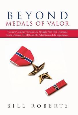 Beyond Medals of Valor: Vietnam Combat Veteran's Life Struggle with Post Traumatic Stress Disorder (Ptsd) and His Adventurous Life Experiences (Hardback)