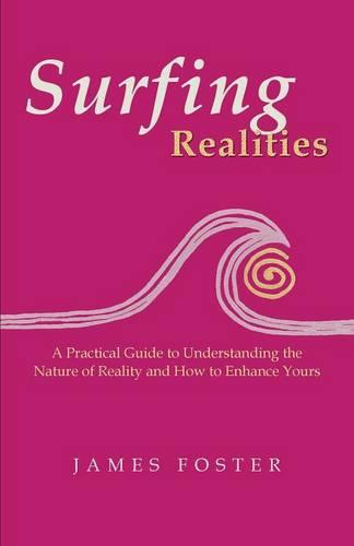Surfing Realities: A Practical Guide to Understanding the Nature of Reality and How to Enhance Yours (Paperback)