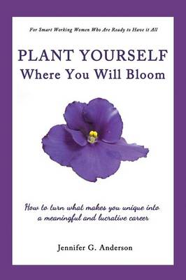 Plant Yourself Where You Will Bloom: How to Turn What Makes You Unique Into a Meaningful and Lucrative Career (Paperback)