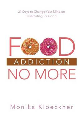 Food Addiction No More: 21 Days to Change Your Mind on Overeating for Good (Paperback)